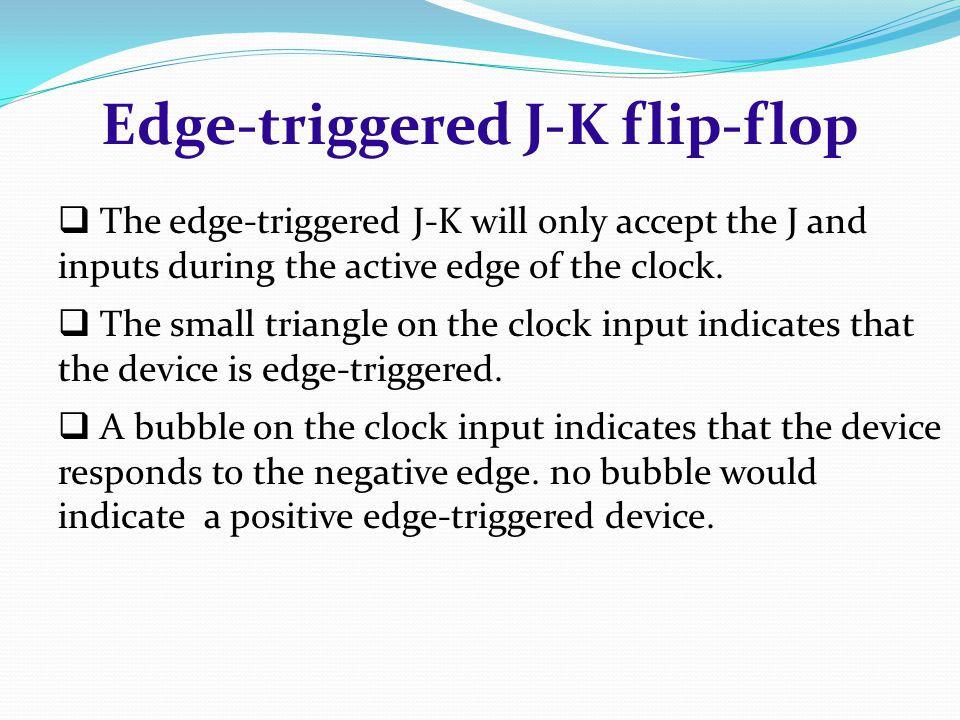 The edge-triggered J-K will only accept the J and inputs during the active edge of the clock.