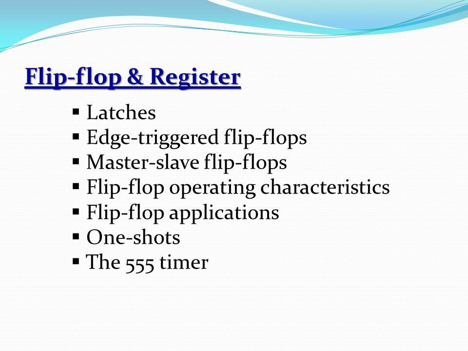 Flip-flop & Register  Latches  Edge-triggered flip-flops  Master-slave flip-flops  Flip-flop operating characteristics  Flip-flop applications  One-shots  The 555 timer