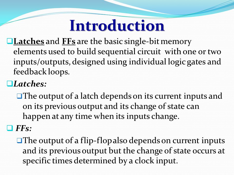 Introduction  Latches and FFs are the basic single-bit memory elements used to build sequential circuit with one or two inputs/outputs, designed using individual logic gates and feedback loops.