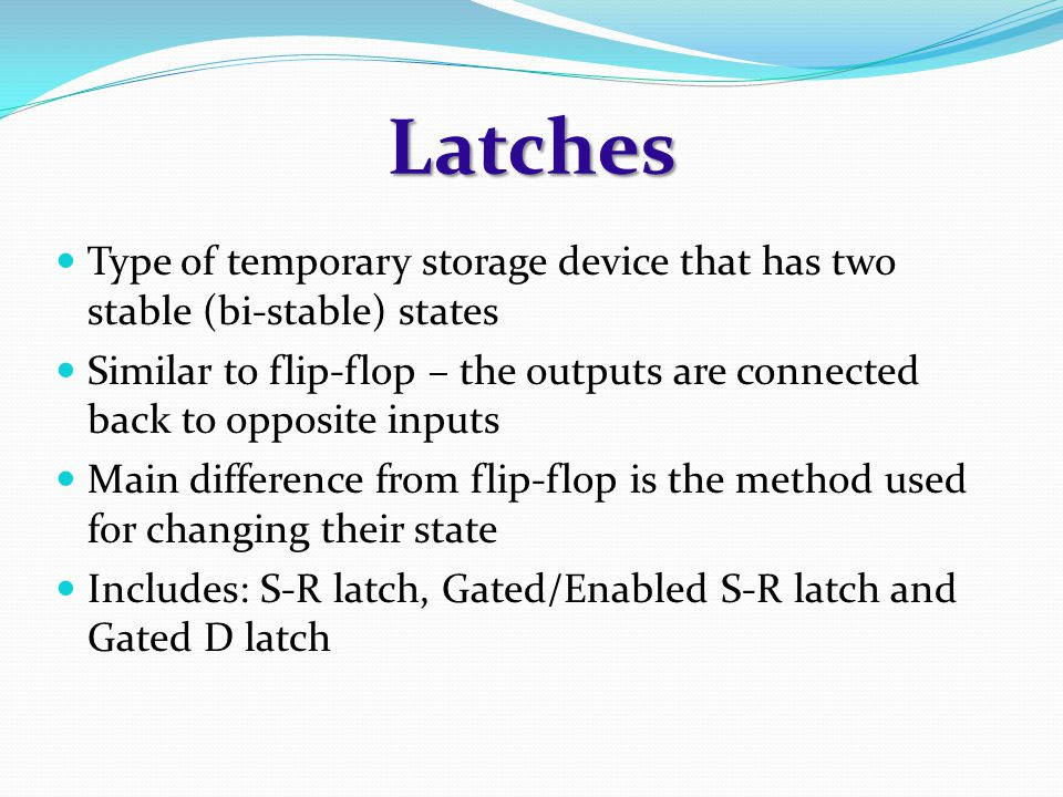 Latches Type of temporary storage device that has two stable (bi-stable) states Similar to flip-flop – the outputs are connected back to opposite inputs Main difference from flip-flop is the method used for changing their state Includes: S-R latch, Gated/Enabled S-R latch and Gated D latch