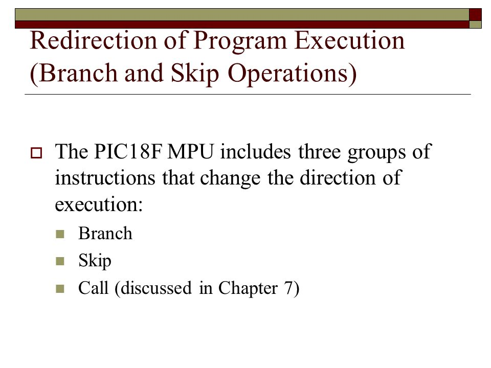 Redirection of Program Execution (Branch and Skip Operations)  The PIC18F MPU includes three groups of instructions that change the direction of execution: Branch Skip Call (discussed in Chapter 7)