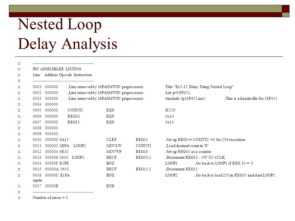 Nested Loop Delay Analysis  ---------------------------------------------  PIC ASSEMBLER LISTING  Line Address Opcode Instruction  ---------------------------------------------  0001 000000 ;Line removed by MPASMWIN preprocessor: Title Ex5-12 Delay Using Nested Loop  0002 000000 ;Line removed by MPASMWIN preprocessor: List p=18F452,  0003 000000 ;Line removed by MPASMWIN preprocessor: #include ;This is a header file for 18F452  0004 000000  0005 000000 COUNT1EQUD 250  0006 000000 REG10EQU0x10  0007 000000 REG11EQU0x11  0008 000000  0009 000000  0010 000000 6A11 CLRFREG11;Set up REG11= COUNT2 =0 for 256 execution  0011 000002 0EFA LOOP2:MOVLWCOUNT1;Load decimal count in W  0012 000004 6E10 MOVWFREG10;Set up REG10 as a counter  0013 000006 0610 LOOP1:DECFREG10,1;Decrement REG10 - 1W/1C/4CLK  0014 000008 E1FE BNZLOOP1;Go back to LOOP1 if REG 10 =/ 0  0015 00000A 0611 DECFREG11,1;Decrement REG11  0016 00000C E1FA BNZLOOP2 ;Go back to load 250 in REG10 and start LOOP1 again  0017 00000E END  ---------------------------------------------  Number of errors = 0