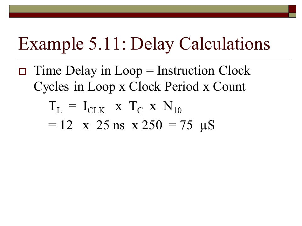 Example 5.11: Delay Calculations  Time Delay in Loop = Instruction Clock Cycles in Loop x Clock Period x Count T L = I CLK x T C x N 10 = 12 x 25 ns x 250 = 75 µS