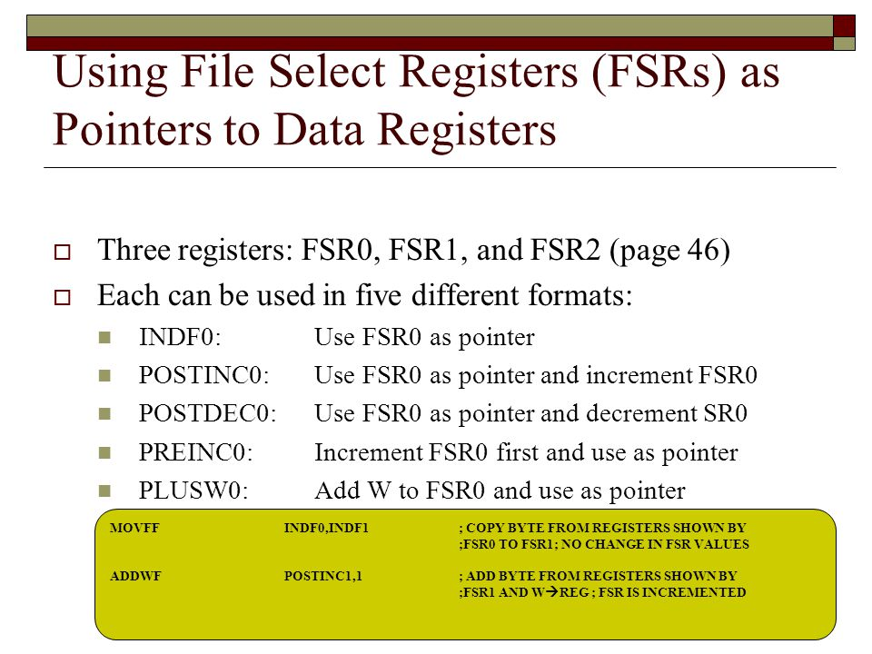 Using File Select Registers (FSRs) as Pointers to Data Registers  Three registers: FSR0, FSR1, and FSR2 (page 46)  Each can be used in five different formats: INDF0: Use FSR0 as pointer POSTINC0:Use FSR0 as pointer and increment FSR0 POSTDEC0:Use FSR0 as pointer and decrement SR0 PREINC0:Increment FSR0 first and use as pointer PLUSW0:Add W to FSR0 and use as pointer MOVFF INDF0,INDF1 ; COPY BYTE FROM REGISTERS SHOWN BY ;FSR0 TO FSR1; NO CHANGE IN FSR VALUES ADDWFPOSTINC1,1; ADD BYTE FROM REGISTERS SHOWN BY ;FSR1 AND W  REG ; FSR IS INCREMENTED