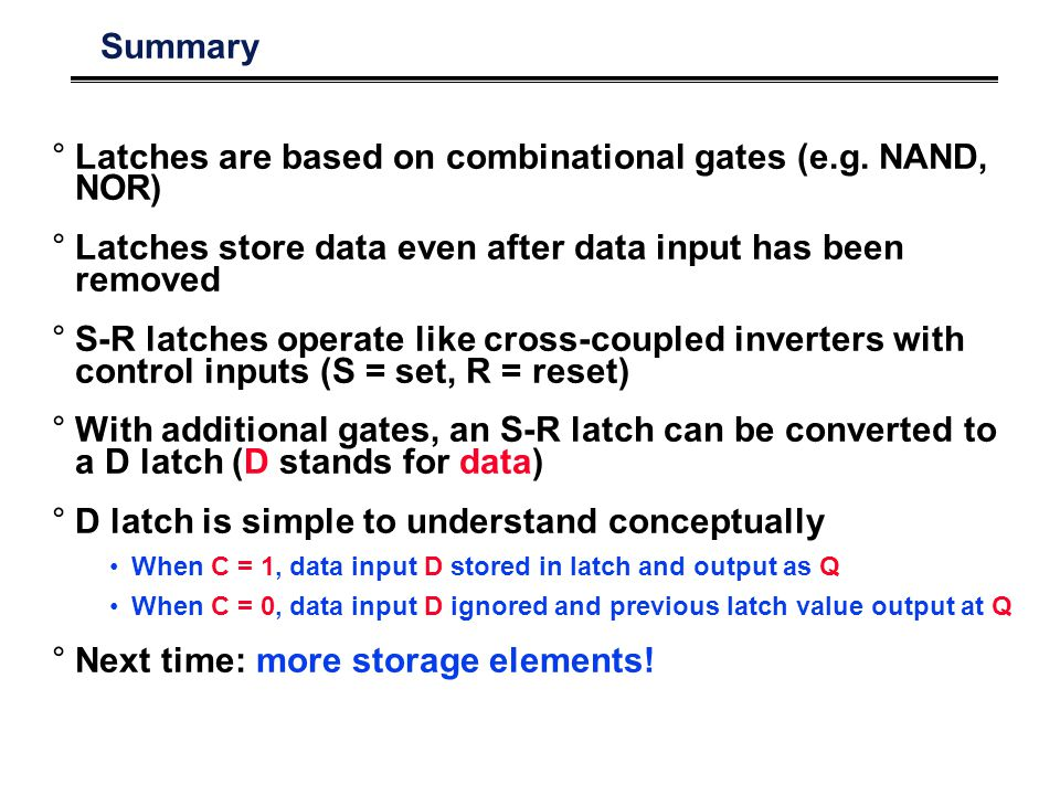 Summary °Latches are based on combinational gates (e.g.