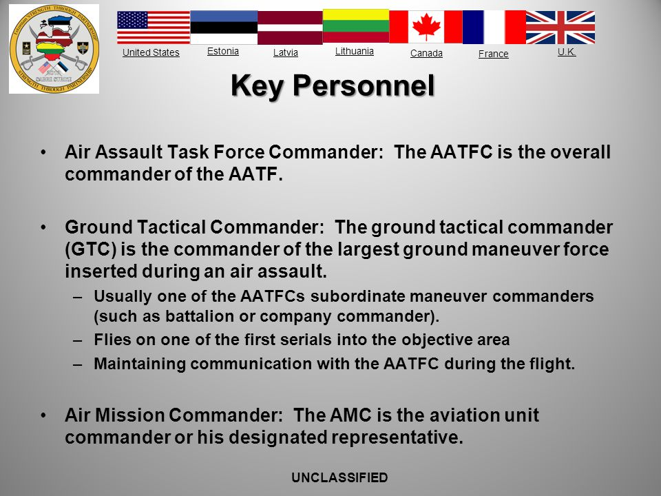 United States Estonia Latvia Lithuania France Canada U.K. Key Personnel Air Assault Task Force Commander: The AATFC is the overall commander of the AA