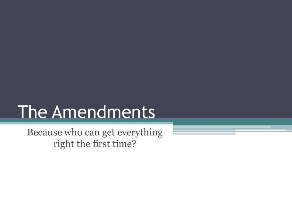 The Amendments Because who can get everything right the first time?