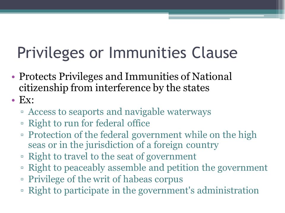 Privileges or Immunities Clause Protects Privileges and Immunities of National citizenship from interference by the states Ex: ▫Access to seaports and navigable waterways ▫Right to run for federal office ▫Protection of the federal government while on the high seas or in the jurisdiction of a foreign country ▫Right to travel to the seat of government ▫Right to peaceably assemble and petition the government ▫Privilege of the writ of habeas corpus ▫Right to participate in the government s administration