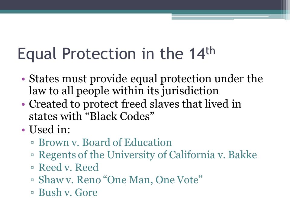 Equal Protection in the 14 th States must provide equal protection under the law to all people within its jurisdiction Created to protect freed slaves that lived in states with Black Codes Used in: ▫Brown v.