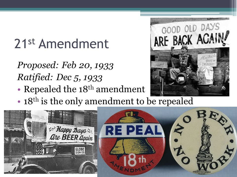 21 st Amendment Proposed: Feb 20, 1933 Ratified: Dec 5, 1933 Repealed the 18 th amendment 18 th is the only amendment to be repealed