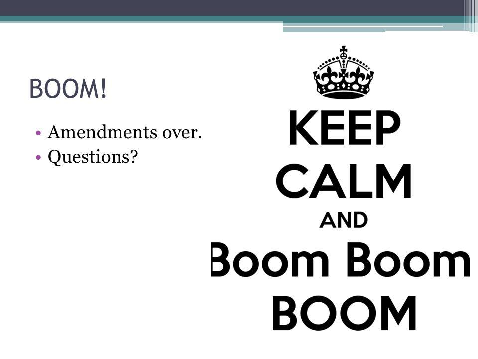 BOOM! Amendments over. Questions?