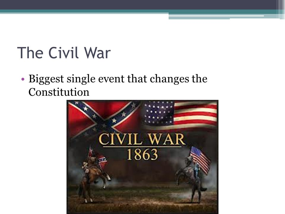 The Civil War Biggest single event that changes the Constitution