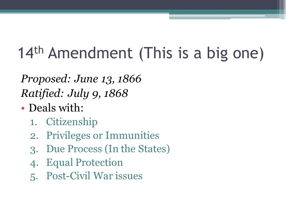 14 th Amendment (This is a big one) Proposed: June 13, 1866 Ratified: July 9, 1868 Deals with: 1.Citizenship 2.Privileges or Immunities 3.Due Process (In the States) 4.Equal Protection 5.Post-Civil War issues