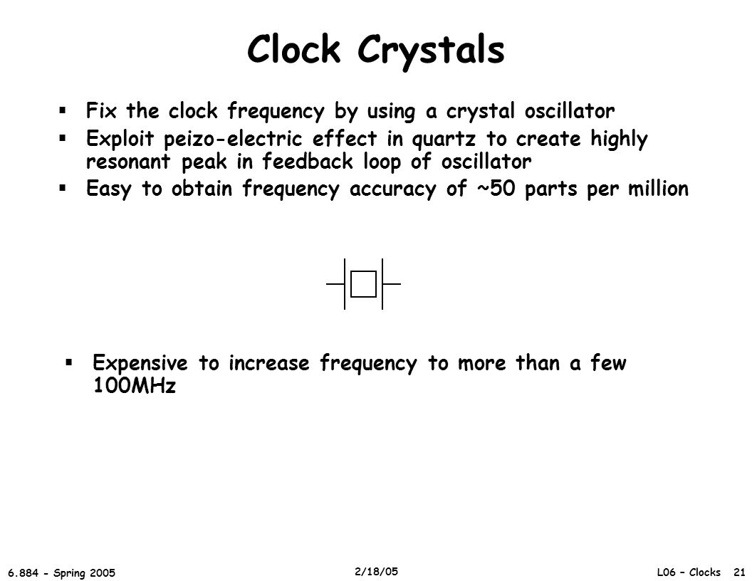 L06 – Clocks 21 6.884 - Spring 2005 2/18/05 Clock Crystals  Fix the clock frequency by using a crystal oscillator  Exploit peizo-electric effect in quartz to create highly resonant peak in feedback loop of oscillator  Easy to obtain frequency accuracy of ~50 parts per million  Expensive to increase frequency to more than a few 100MHz