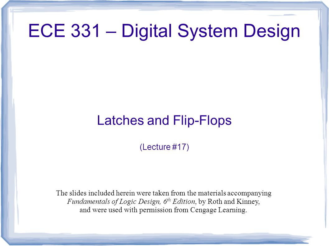 ECE 331 – Digital System Design Latches and Flip-Flops (Lecture #17) The slides included herein were taken from the materials accompanying Fundamentals of Logic Design, 6 th Edition, by Roth and Kinney, and were used with permission from Cengage Learning.