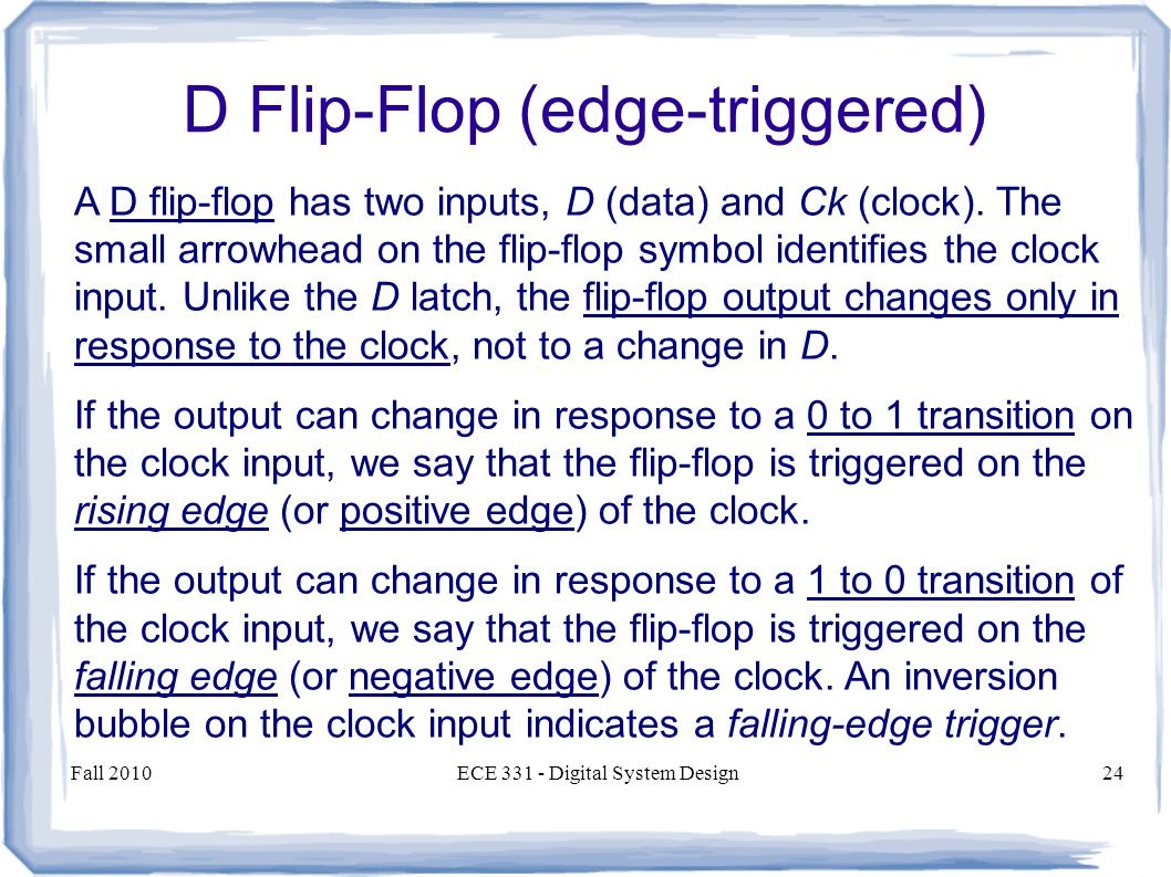 Fall 2010ECE 331 - Digital System Design24 A D flip-flop has two inputs, D (data) and Ck (clock).
