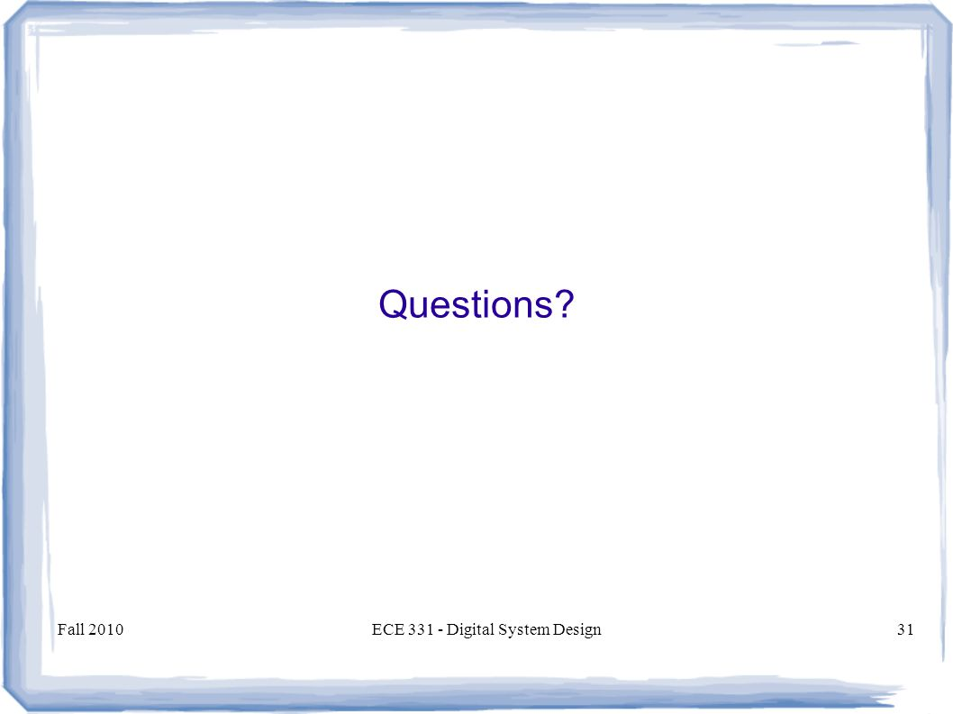 Fall 2010ECE 331 - Digital System Design31 Questions?