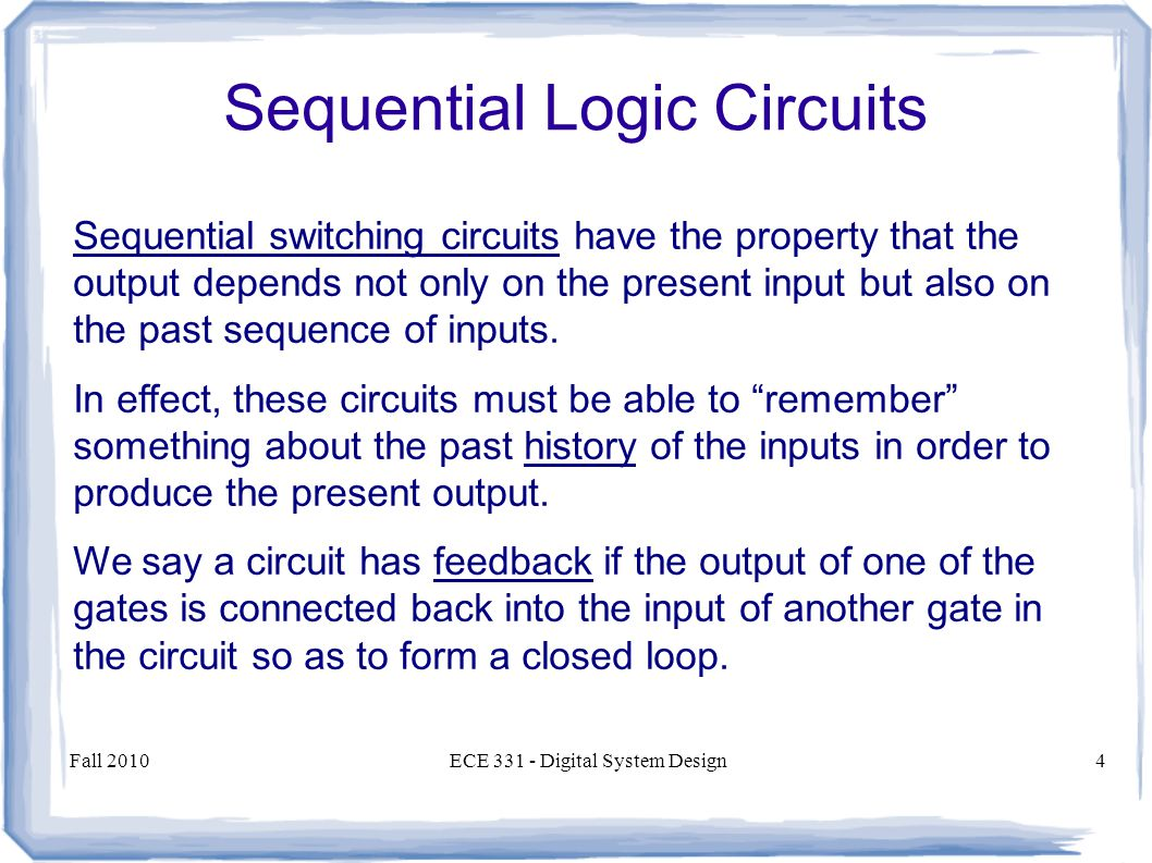 Fall 2010ECE 331 - Digital System Design4 Sequential switching circuits have the property that the output depends not only on the present input but also on the past sequence of inputs.