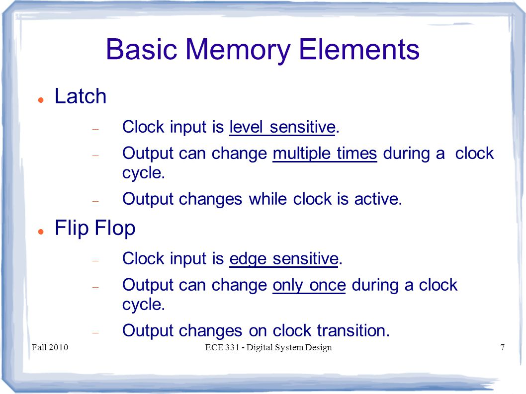 Fall 2010ECE 331 - Digital System Design7 Basic Memory Elements Latch  Clock input is level sensitive.