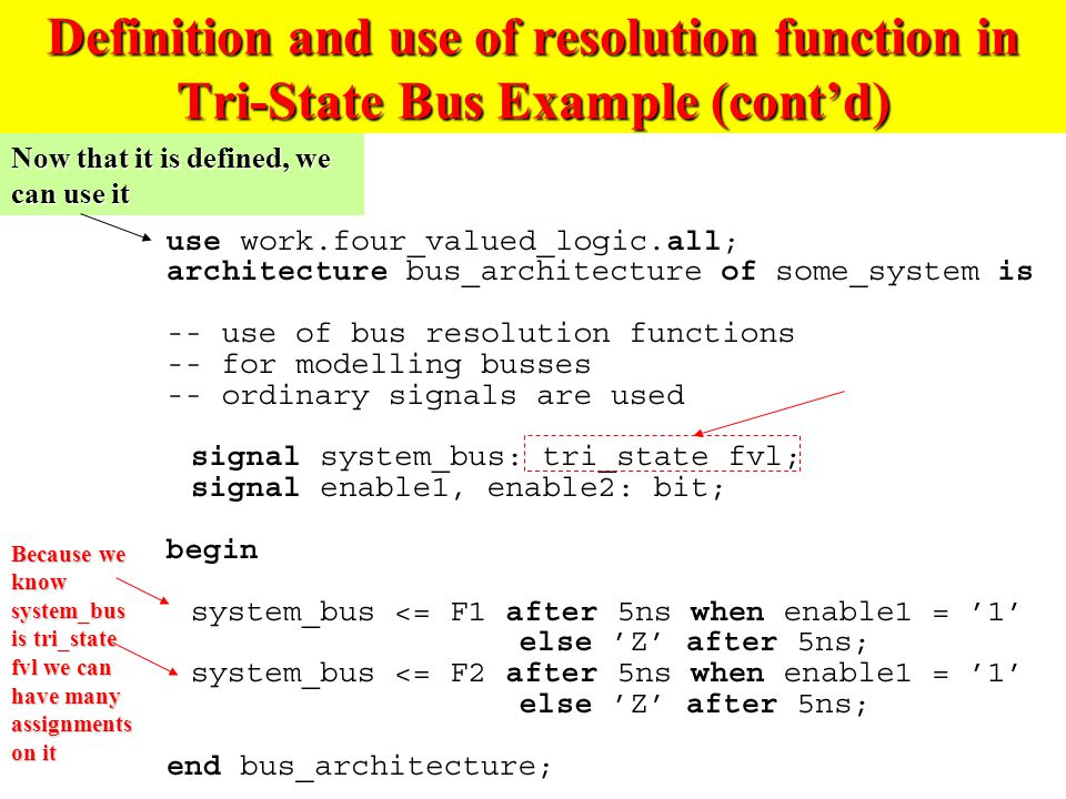 Definition and use of resolution function in Tri-State Bus Example (cont'd) Now that it is defined, we can use it Because we know system_bus is tri_state fvl we can have many assignments on it