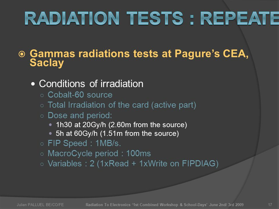 Julien PALLUEL BE/CO/FERadiation To Electronics '1st Combined Workshop & School-Days' June 2nd/ 3rd 200917  Gammas radiations tests at Pagure's CEA, Saclay Conditions of irradiation ○ Cobalt-60 source ○ Total Irradiation of the card (active part) ○ Dose and period: 1h30 at 20Gy/h (2.60m from the source) 5h at 60Gy/h (1.51m from the source) ○ FIP Speed : 1MB/s.