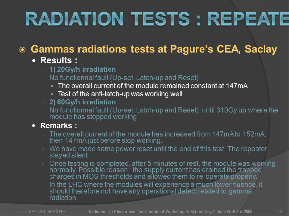 Julien PALLUEL BE/CO/FERadiation To Electronics '1st Combined Workshop & School-Days' June 2nd/ 3rd 200918  Gammas radiations tests at Pagure's CEA, Saclay Results : ○ 1) 20Gy/h irradiation No functionnal fault (Up-set, Latch-up and Reset) The overall current of the module remained constant at 147mA Test of the anti-latch-up was working well ○ 2) 60Gy/h irradiation No functionnal fault (Up-set, Latch-up and Reset) until 310Gy up where the module has stopped working.