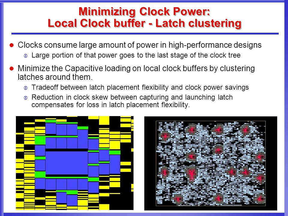 Minimizing Clock Power: Local Clock buffer - Latch clustering Clocks consume large amount of power in high-performance designs  Large portion of that