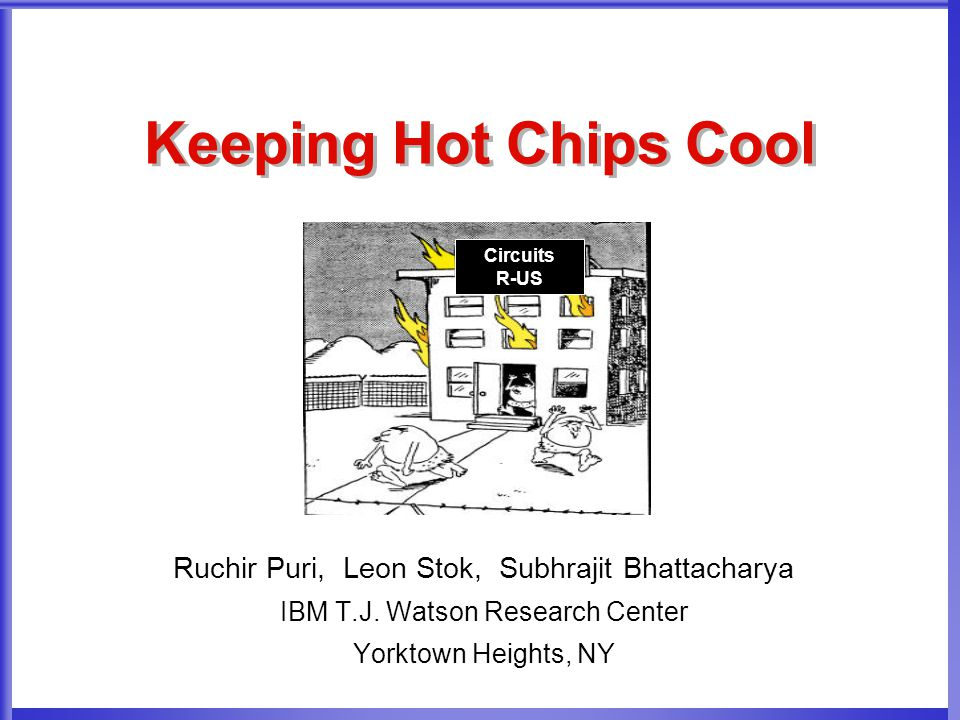 Keeping Hot Chips Cool Ruchir Puri, Leon Stok, Subhrajit Bhattacharya IBM T.J. Watson Research Center Yorktown Heights, NY Circuits R-US