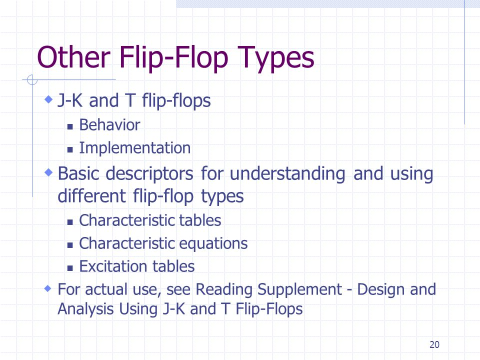 20 Other Flip-Flop Types  J-K and T flip-flops Behavior Implementation  Basic descriptors for understanding and using different flip-flop types Char