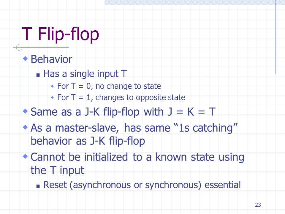 23 T Flip-flop  Behavior Has a single input T  For T = 0, no change to state  For T = 1, changes to opposite state  Same as a J-K flip-flop with J