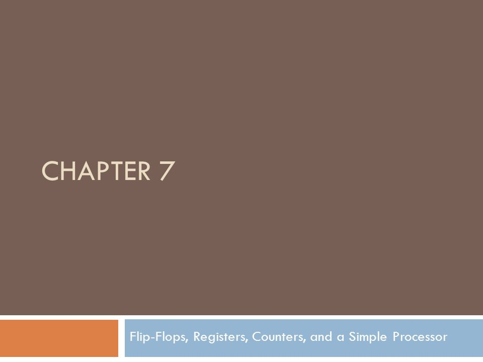 CHAPTER 7 Flip-Flops, Registers, Counters, and a Simple Processor