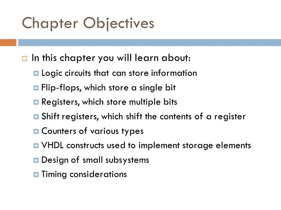 Chapter Objectives  In this chapter you will learn about:  Logic circuits that can store information  Flip-flops, which store a single bit  Regist