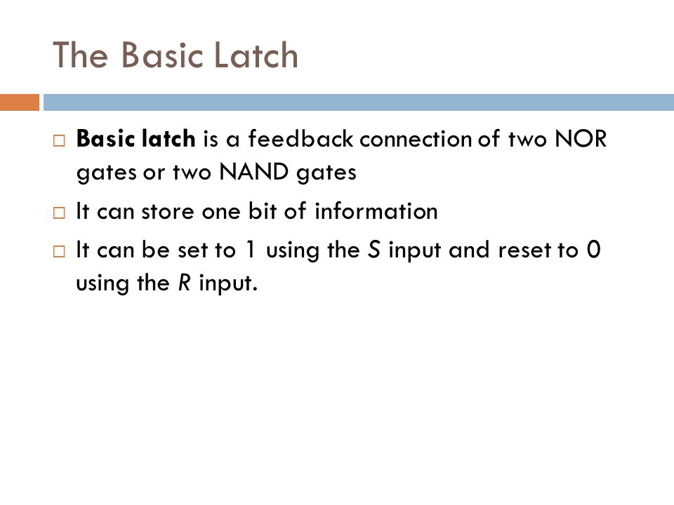 The Basic Latch  Basic latch is a feedback connection of two NOR gates or two NAND gates  It can store one bit of information  It can be set to 1 u