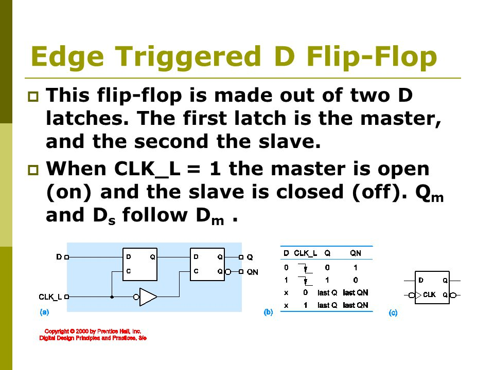 Edge Triggered D Flip-Flop  This flip-flop is made out of two D latches.