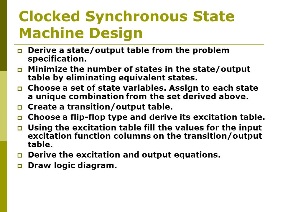 Clocked Synchronous State Machine Design  Derive a state/output table from the problem specification.