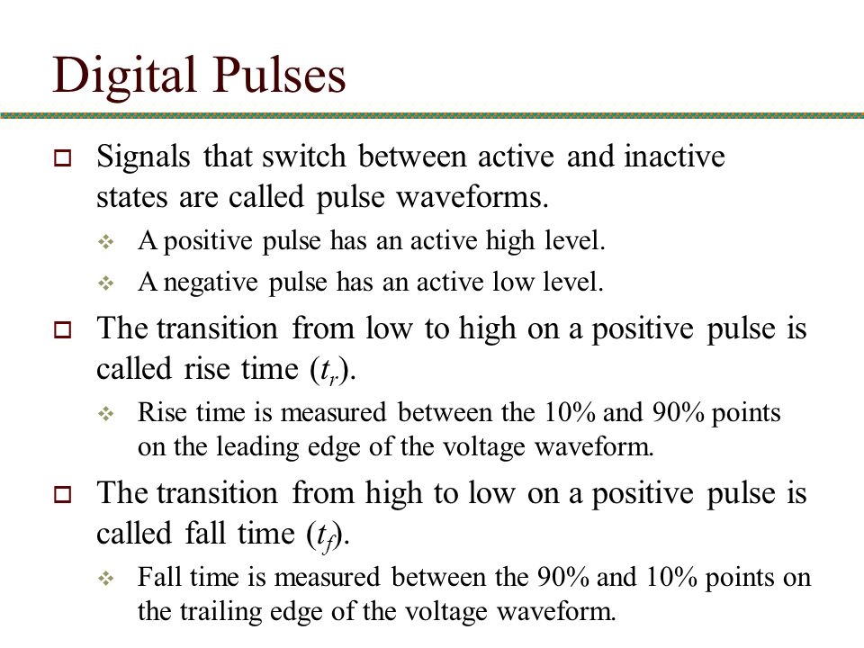  Signals that switch between active and inactive states are called pulse waveforms.  A positive pulse has an active high level.  A negative pulse h