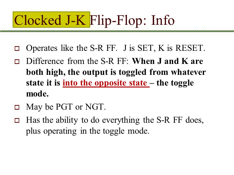 Clocked J-K Flip-Flop: Info  Operates like the S-R FF. J is SET, K is RESET.  Difference from the S-R FF: When J and K are both high, the output is