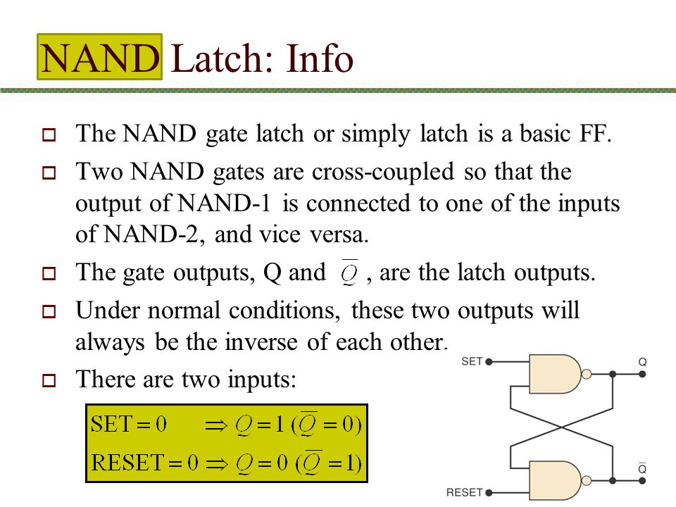 NAND Latch: Info  The NAND gate latch or simply latch is a basic FF.  Two NAND gates are cross-coupled so that the output of NAND-1 is connected to