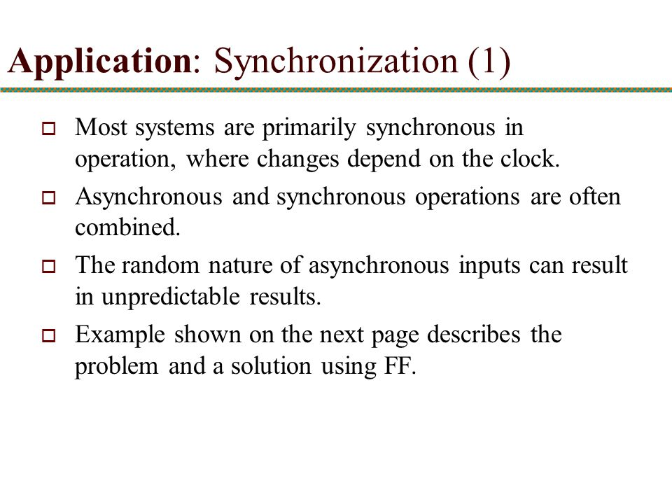 Application: Synchronization (1)  Most systems are primarily synchronous in operation, where changes depend on the clock.  Asynchronous and synchron