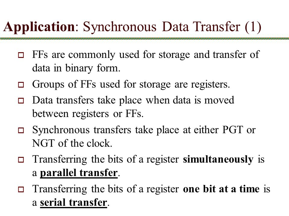 Application: Synchronous Data Transfer (1)  FFs are commonly used for storage and transfer of data in binary form.  Groups of FFs used for storage a