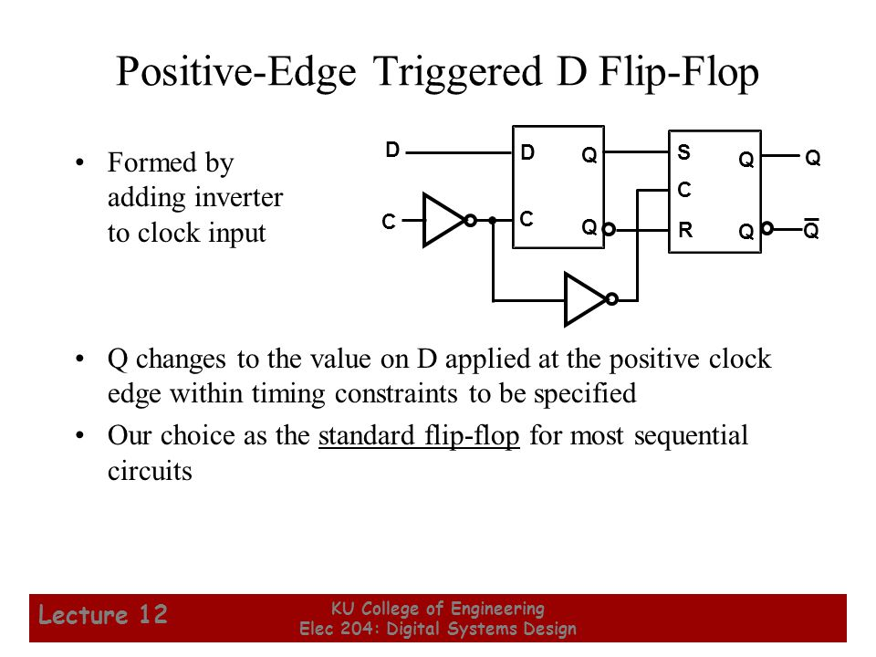 17 KU College of Engineering Elec 204: Digital Systems Design Lecture 12 Positive-Edge Triggered D Flip-Flop Formed by adding inverter to clock input