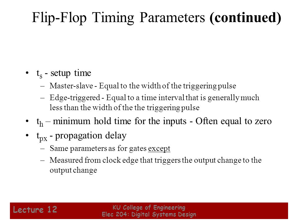 25 KU College of Engineering Elec 204: Digital Systems Design Lecture 12 Flip-Flop Timing Parameters (continued) t s - setup time –Master-slave - Equa