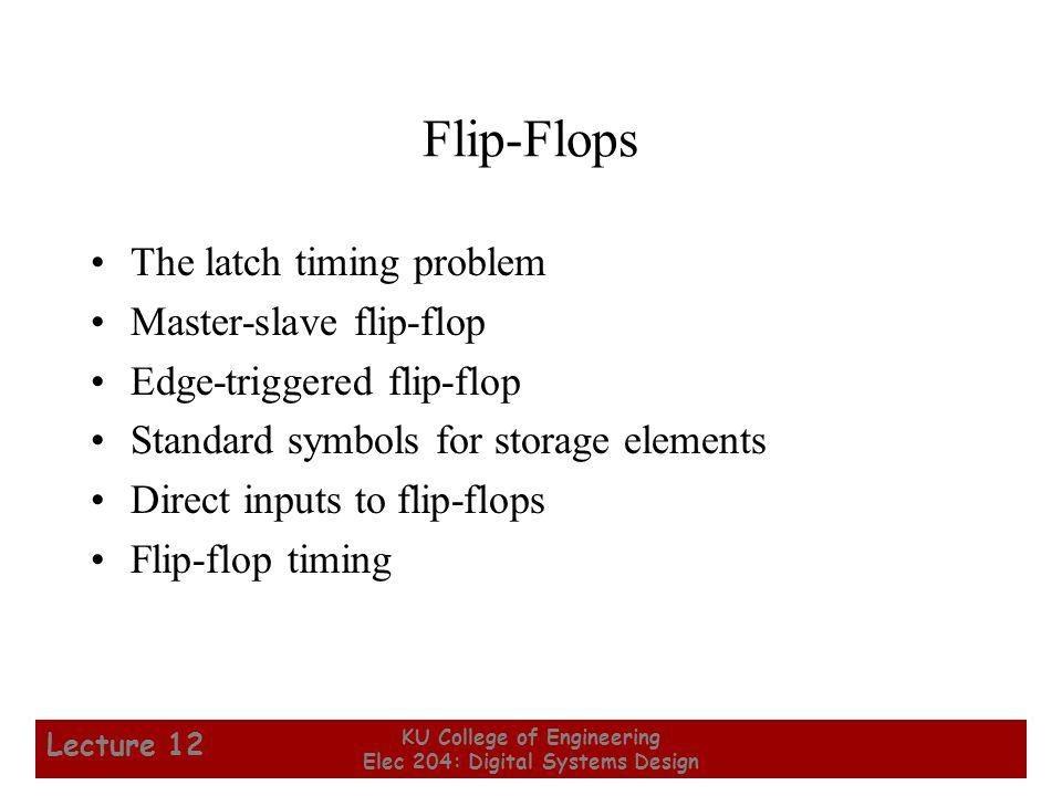 6 KU College of Engineering Elec 204: Digital Systems Design Lecture 12 Flip-Flops The latch timing problem Master-slave flip-flop Edge-triggered flip-flop Standard symbols for storage elements Direct inputs to flip-flops Flip-flop timing