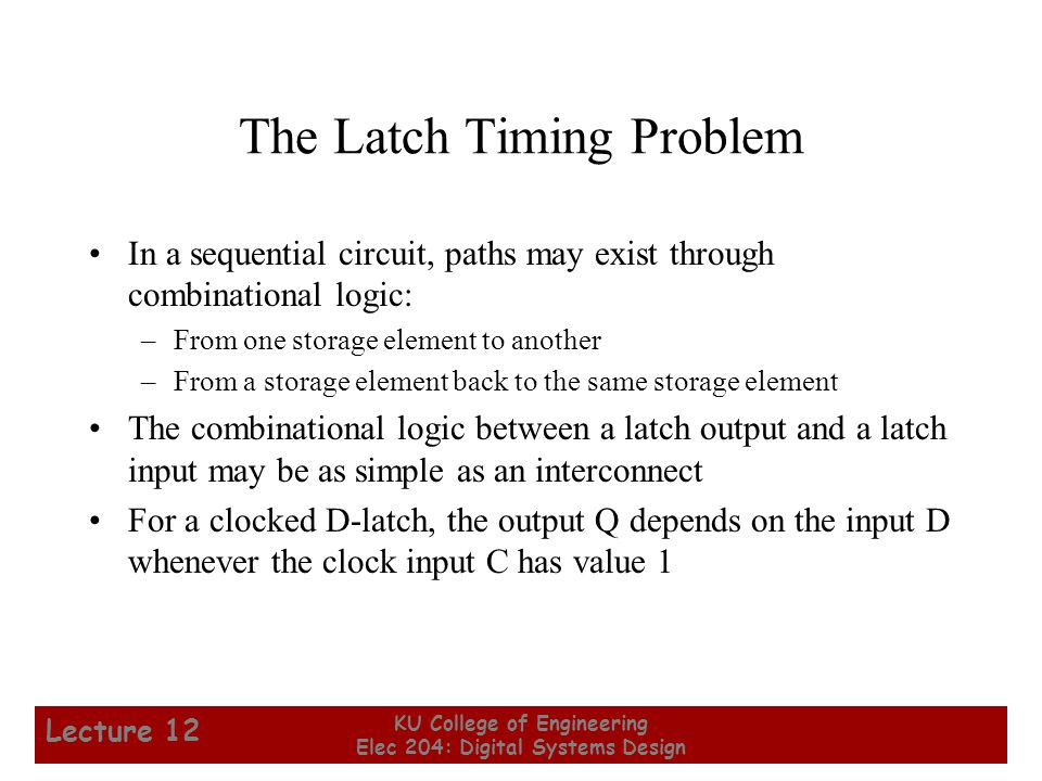 7 KU College of Engineering Elec 204: Digital Systems Design Lecture 12 The Latch Timing Problem In a sequential circuit, paths may exist through comb