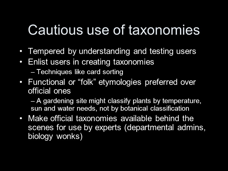 Cautious use of taxonomies Tempered by understanding and testing users Enlist users in creating taxonomies – Techniques like card sorting Functional or folk etymologies preferred over official ones – A gardening site might classify plants by temperature, sun and water needs, not by botanical classification Make official taxonomies available behind the scenes for use by experts (departmental admins, biology wonks)