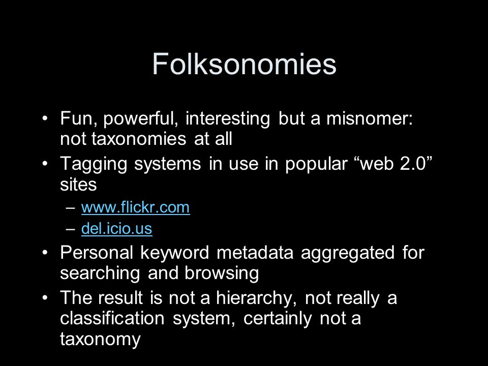 Folksonomies Fun, powerful, interesting but a misnomer: not taxonomies at all Tagging systems in use in popular web 2.0 sites –www.flickr.comwww.flickr.com –del.icio.usdel.icio.us Personal keyword metadata aggregated for searching and browsing The result is not a hierarchy, not really a classification system, certainly not a taxonomy