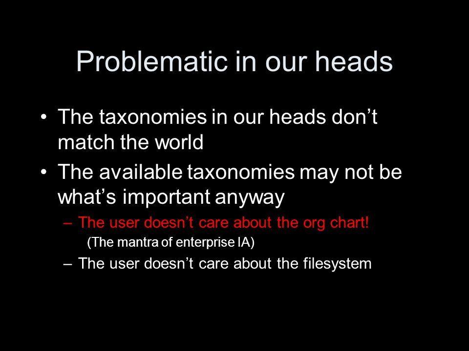 Problematic in our heads The taxonomies in our heads don't match the world The available taxonomies may not be what's important anyway –The user doesn't care about the org chart.