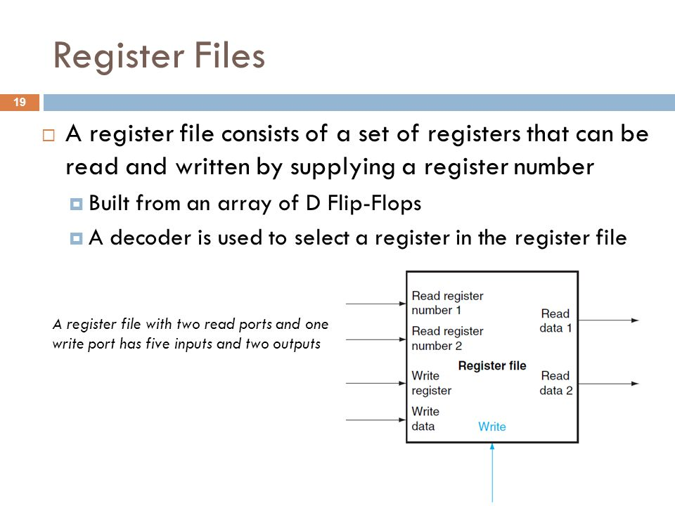 Register Files  A register file consists of a set of registers that can be read and written by supplying a register number  Built from an array of D Flip-Flops  A decoder is used to select a register in the register file A register file with two read ports and one write port has five inputs and two outputs 19
