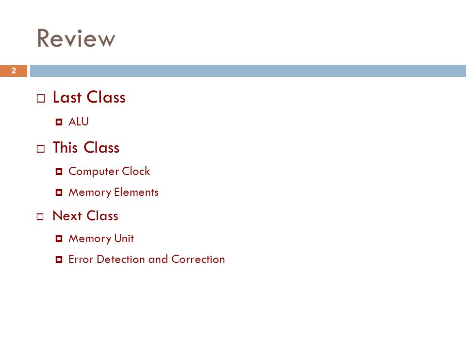 Review  Last Class  ALU  This Class  Computer Clock  Memory Elements  Next Class  Memory Unit  Error Detection and Correction 2