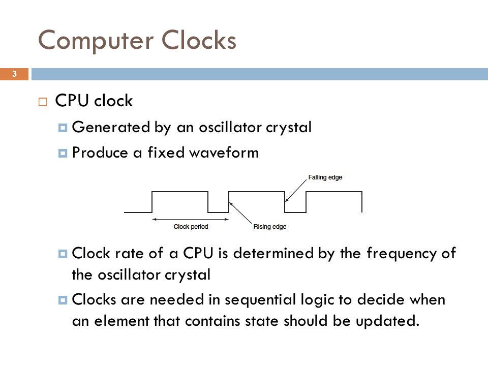Computer Clocks  CPU clock  Generated by an oscillator crystal  Produce a fixed waveform  Clock rate of a CPU is determined by the frequency of the oscillator crystal  Clocks are needed in sequential logic to decide when an element that contains state should be updated.